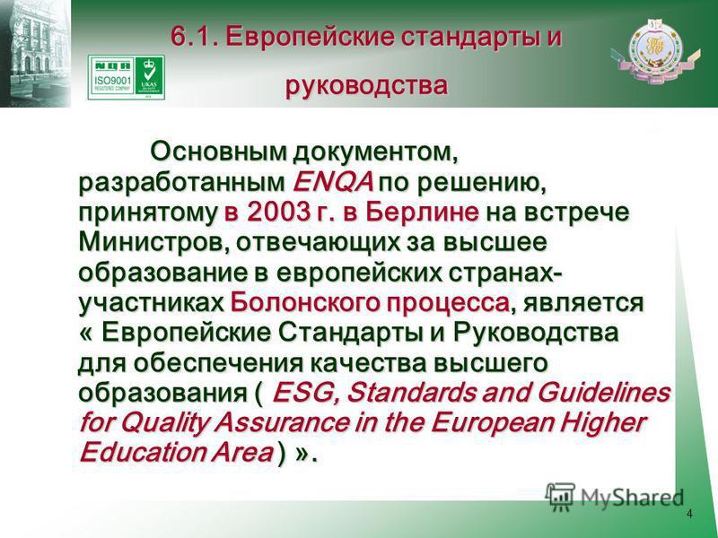 4 Основным документом, разработанным ENQA по решению, принятому в 2003 г. в Берлине на встрече Министров, отвечающих за высшее образование в европейских странах- участниках Болонского процесса, является « Европейские Стандарты и Руководства для обесп