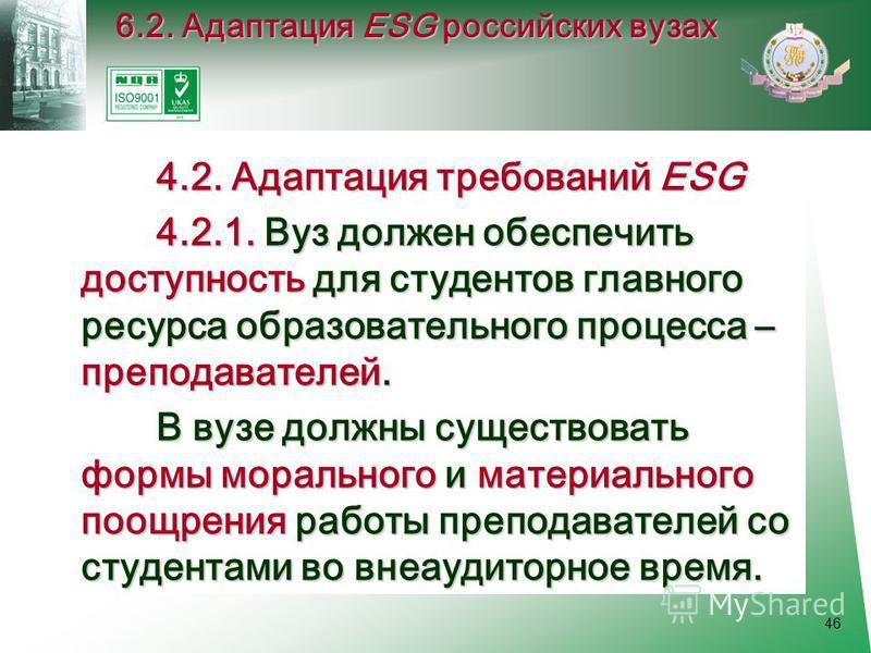 46 4.2. Адаптация требований ESG 4.2. Адаптация требований ESG 4.2.1. Вуз должен обеспечить доступность для студентов главного ресурса образовательного процесса – преподавателей. 4.2.1. Вуз должен обеспечить доступность для студентов главного ресурса