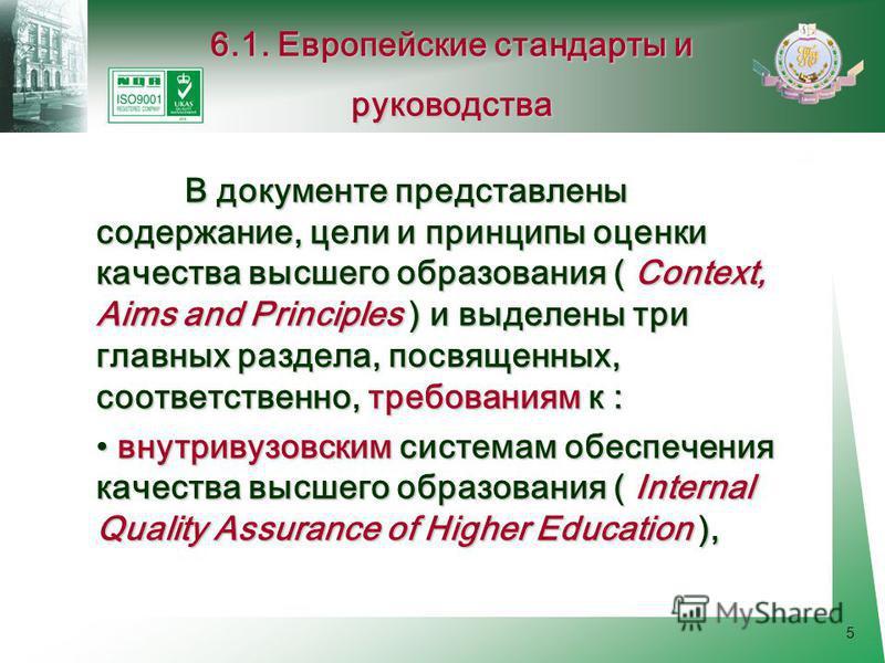 5 В документе представлены содержание, цели и принципы оценки качества высшего образования ( Context, Aims and Principles ) и выделены три главных раздела, посвященных, соответственно, требованиям к : внутри вузовским системам обеспечения качества вы