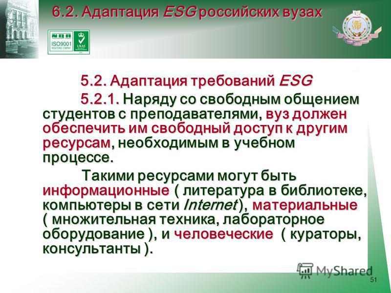 51 5.2. Адаптация требований ESG 5.2. Адаптация требований ESG 5.2.1. Наряду со свободным общением студентов с преподавателями, вуз должен обеспечить им свободный доступ к другим ресурсам, необходимым в учебном процессе. 5.2.1. Наряду со свободным об
