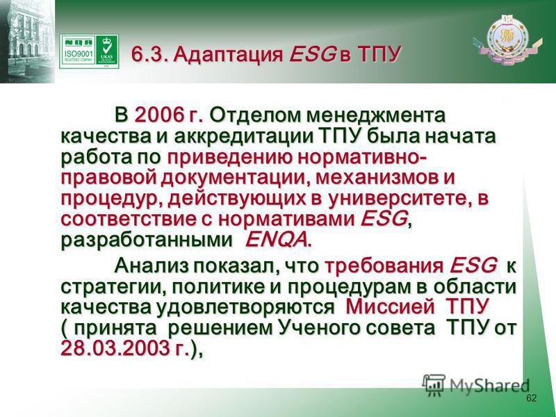 62 В 2006 г. Отделом менеджмента качества и аккредитации ТПУ была начата работа по приведению нормативно- правовой документации, механизмов и процедур, действующих в университете, в соответствие с нормативами ESG, разработанными ЕNQA. В 2006 г. Отдел