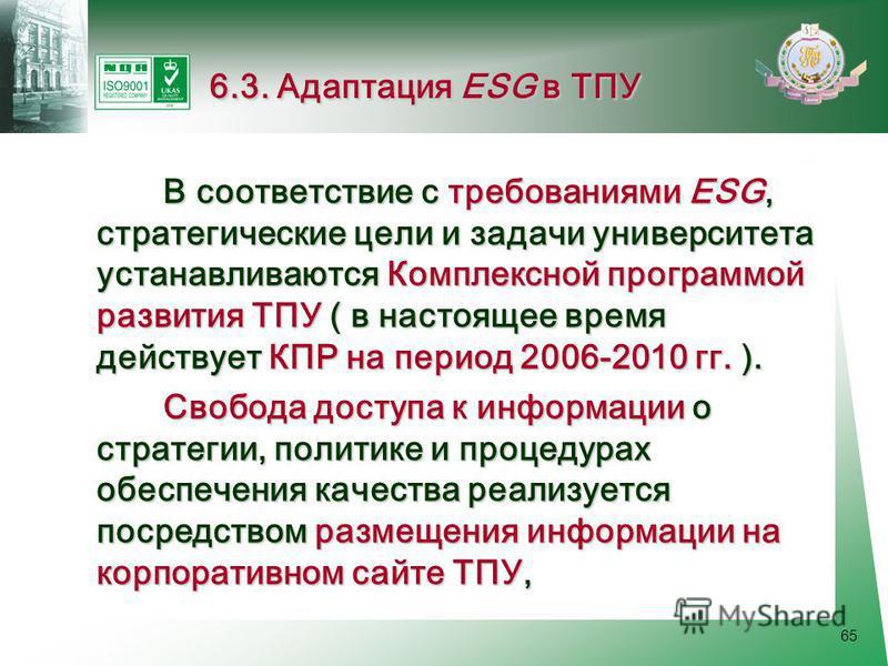 65 В соответствие с требованиями ESG, стратегические цели и задачи университета устанавливаются Комплексной программой развития ТПУ ( в настоящее время действует КПР на период 2006-2010 гг. ). В соответствие с требованиями ESG, стратегические цели и