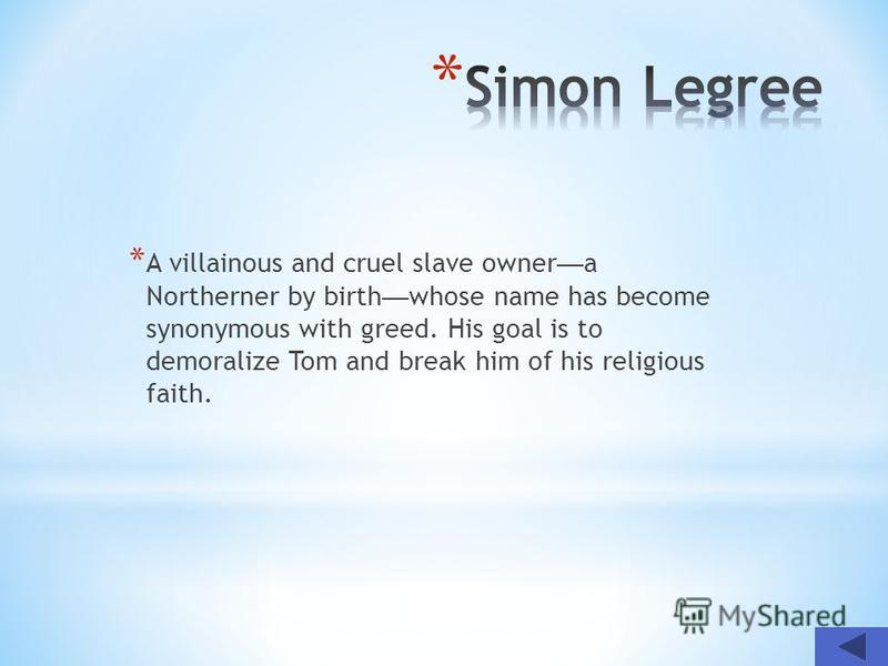 * A villainous and cruel slave owner a Northerner by birth whose name has become synonymous with greed. His goal is to demoralize Tom and break him of his religious faith.