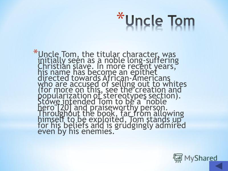 * Uncle Tom, the titular character, was initially seen as a noble long-suffering Christian slave. In more recent years, his name has become an epithet directed towards African-Americans who are accused of selling out to whites (for more on this, see