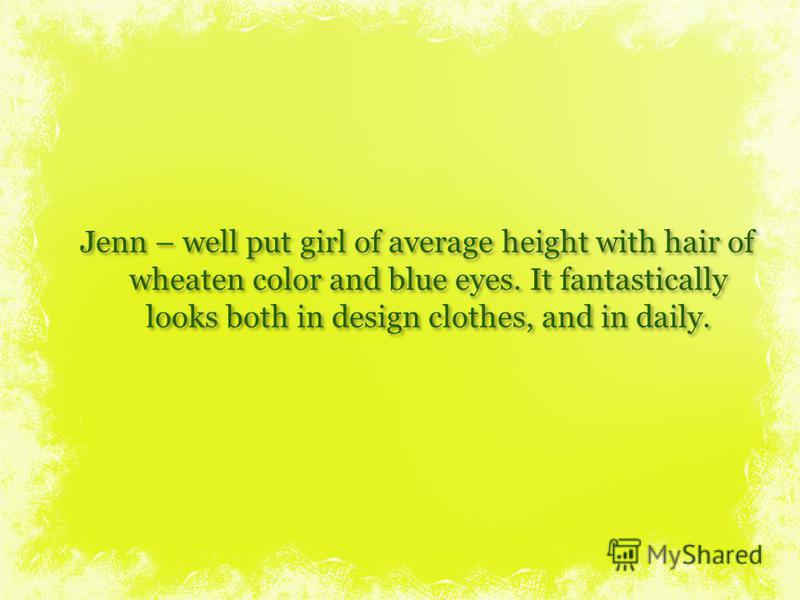 Jenn – well put girl of average height with hair of wheaten color and blue eyes. It fantastically looks both in design clothes, and in daily.