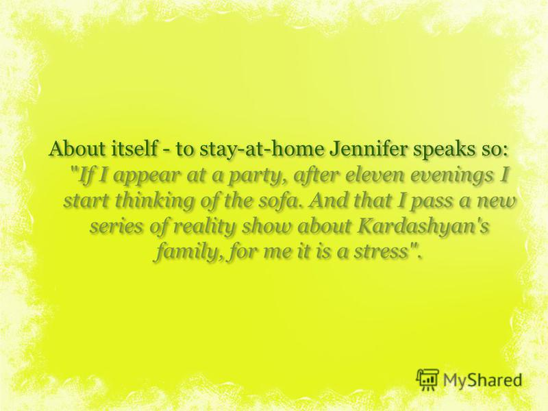 About itself - to stay-at-home Jennifer speaks so: