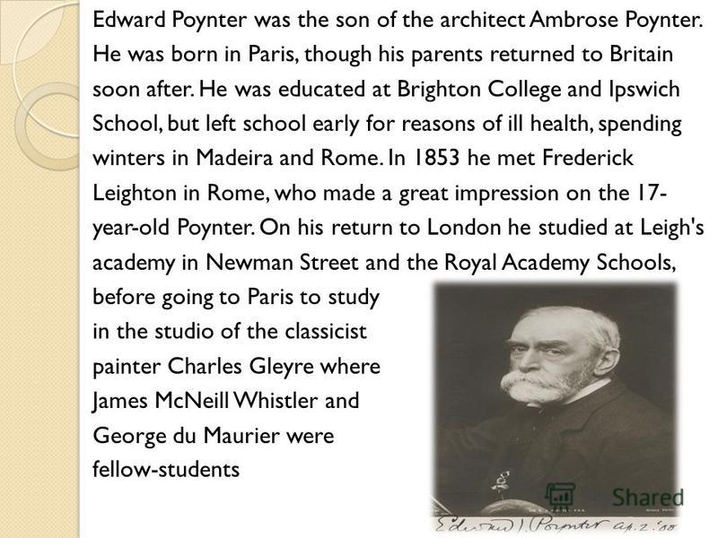 Edward Poynter was the son of the architect Ambrose Poynter. He was born in Paris, though his parents returned to Britain soon after. He was educated at Brighton College and Ipswich School, but left school early for reasons of ill health, spending wi