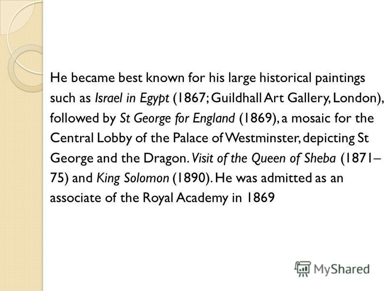He became best known for his large historical paintings such as Israel in Egypt (1867; Guildhall Art Gallery, London), followed by St George for England (1869), a mosaic for the Central Lobby of the Palace of Westminster, depicting St George and the