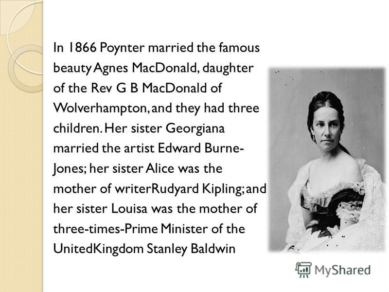 In 1866 Poynter married the famous beauty Agnes MacDonald, daughter of the Rev G B MacDonald of Wolverhampton, and they had three children. Her sister Georgiana married the artist Edward Burne- Jones; her sister Alice was the mother of writerRudyard