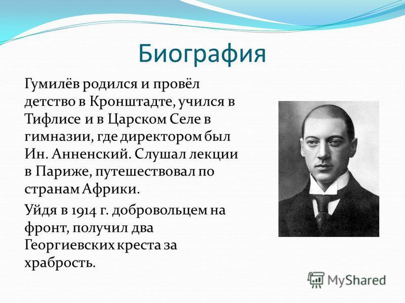 Биография Гумилёв родился и провёл детство в Кронштадте, учился в Тифлисе и в Царском Селе в гимназии, где директором был Ин. Анненский. Слушал лекции в Париже, путешествовал по странам Африки. Уйдя в 1914 г. добровольцем на фронт, получил два Георги