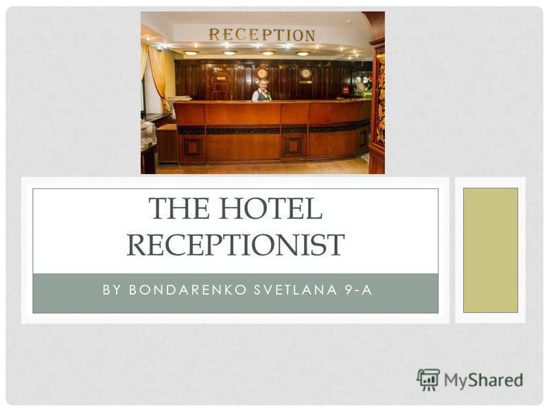 BY BONDARENKO SVETLANA 9-A THE HOTEL RECEPTIONIST