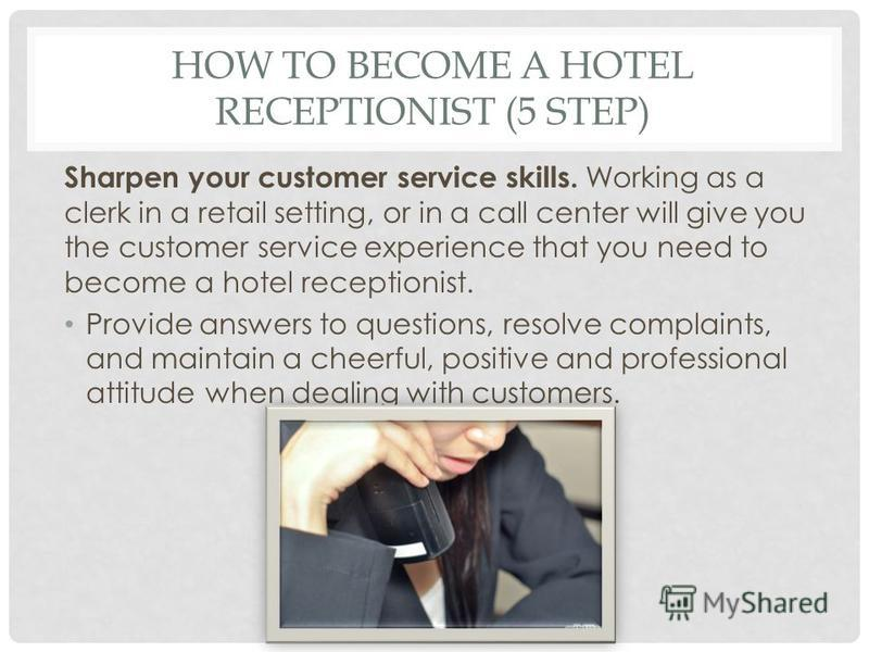 HOW TO BECOME A HOTEL RECEPTIONIST (5 STEP) Sharpen your customer service skills. Working as a clerk in a retail setting, or in a call center will give you the customer service experience that you need to become a hotel receptionist. Provide answers