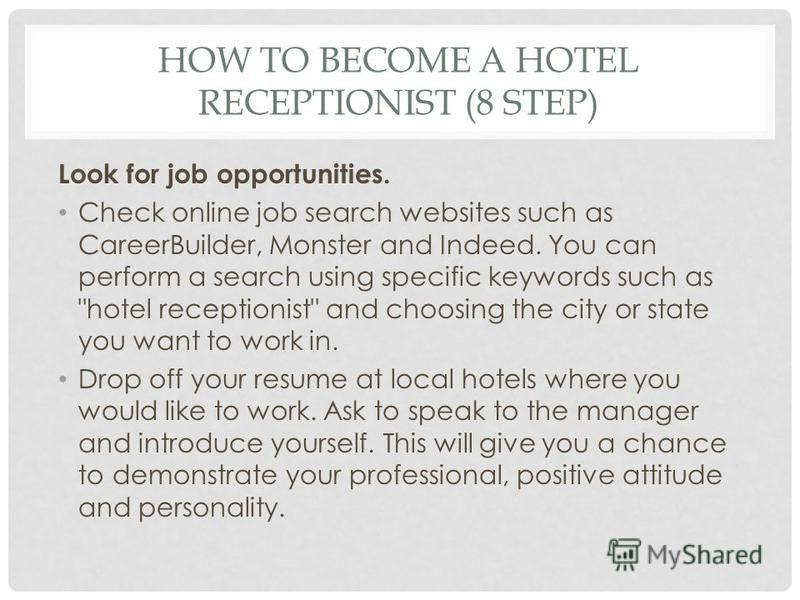 HOW TO BECOME A HOTEL RECEPTIONIST (8 STEP) Look for job opportunities. Check online job search websites such as CareerBuilder, Monster and Indeed. You can perform a search using specific keywords such as