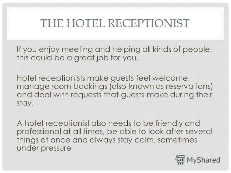 If you enjoy meeting and helping all kinds of people, this could be a great job for you. Hotel receptionists make guests feel welcome, manage room bookings (also known as reservations) and deal with requests that guests make during their stay. A hote
