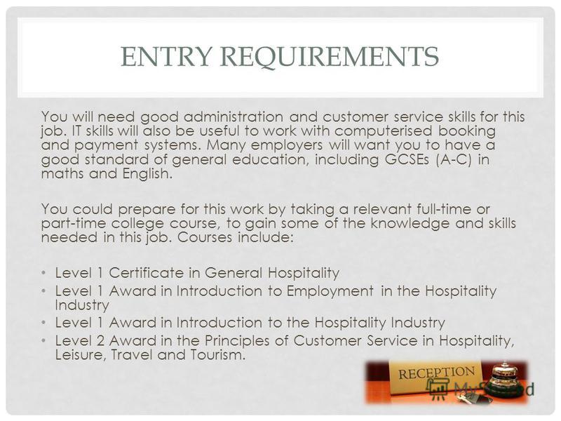 ENTRY REQUIREMENTS You will need good administration and customer service skills for this job. IT skills will also be useful to work with computerised booking and payment systems. Many employers will want you to have a good standard of general educat