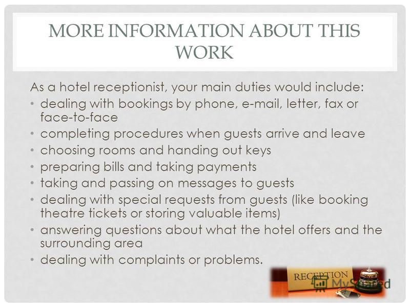 MORE INFORMATION ABOUT THIS WORK As a hotel receptionist, your main duties would include: dealing with bookings by phone, e-mail, letter, fax or face-to-face completing procedures when guests arrive and leave choosing rooms and handing out keys prepa
