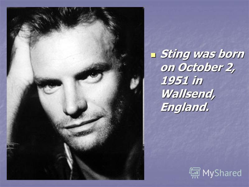 Sting was born on October 2, 1951 in Wallsend, England. Sting was born on October 2, 1951 in Wallsend, England.