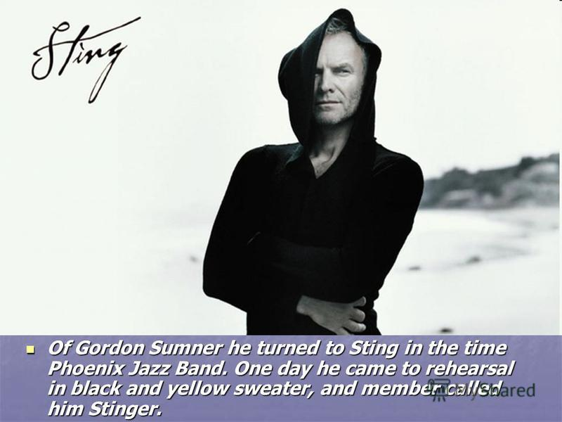 Of Gordon Sumner he turned to Sting in the time Phoenix Jazz Band. One day he came to rehearsal in black and yellow sweater, and member called him Stinger. Of Gordon Sumner he turned to Sting in the time Phoenix Jazz Band. One day he came to rehearsa