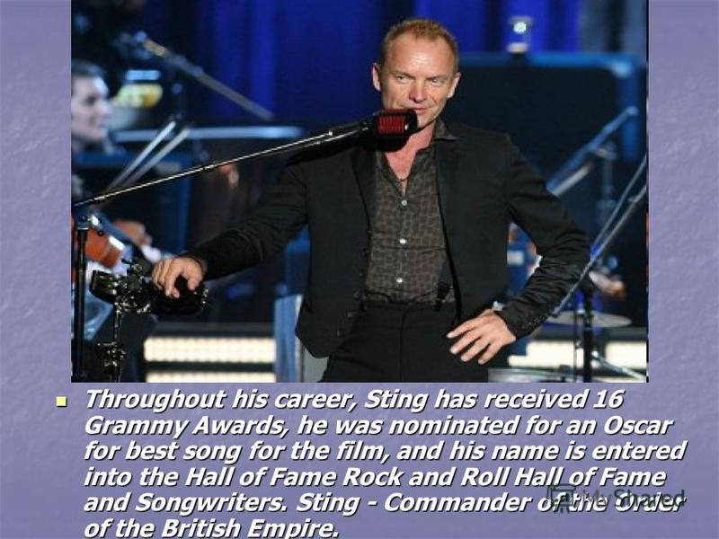 Throughout his career, Sting has received 16 Grammy Awards, he was nominated for an Oscar for best song for the film, and his name is entered into the Hall of Fame Rock and Roll Hall of Fame and Songwriters. Sting - Commander of the Order of the Brit