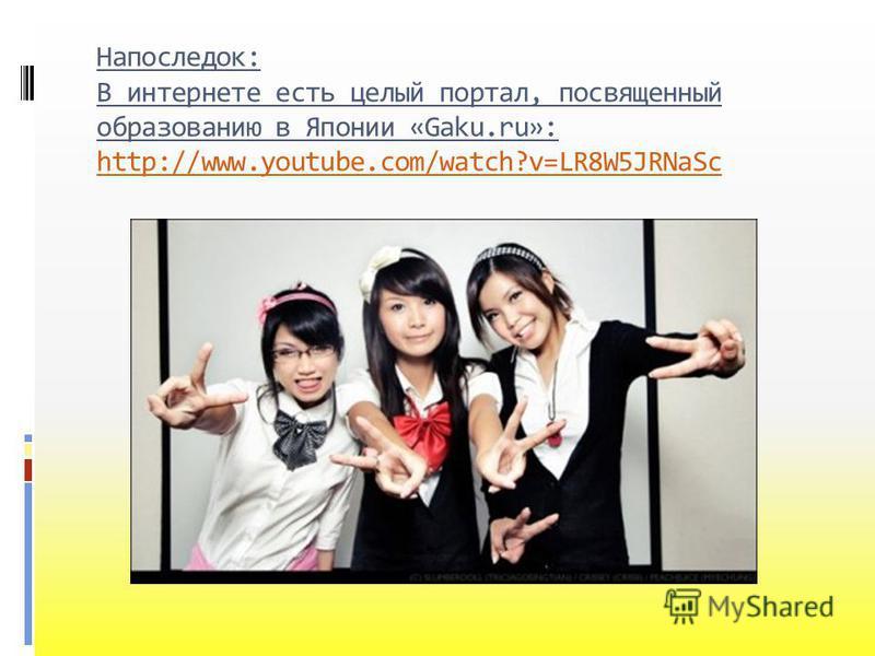 Напоследок: В интернете есть целый портал, посвященный образованию в Японии «Gaku.ru»: http://www.youtube.com/watch?v=LR8W5JRNaSc http://www.youtube.com/watch?v=LR8W5JRNaSc