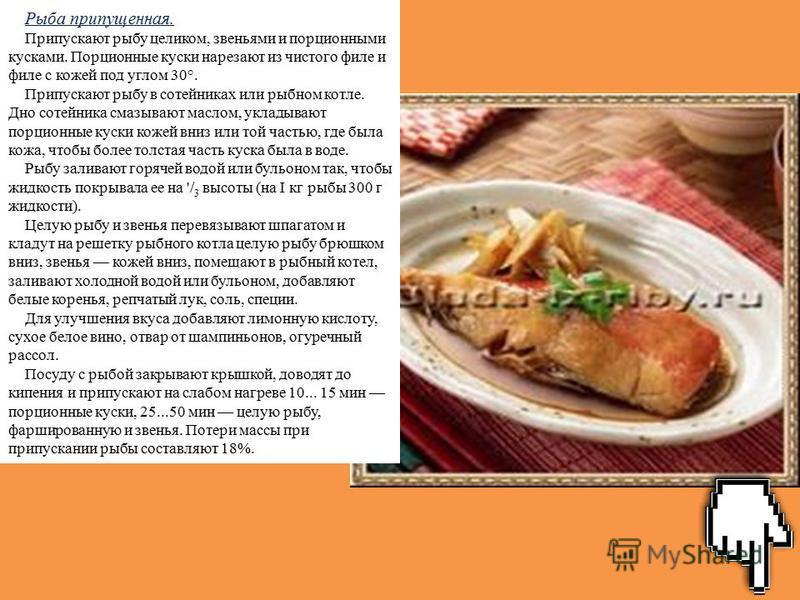 Рыба припущенная. Припускают рыбу целиком, звеньями и порционными кусками. Порционные куски нарезают из чистого филе и филе с кожей под углом 30°. Припускают рыбу в сотейниках или рыбном котле. Дно сотейника смазывают маслом, укладывают порционные ку