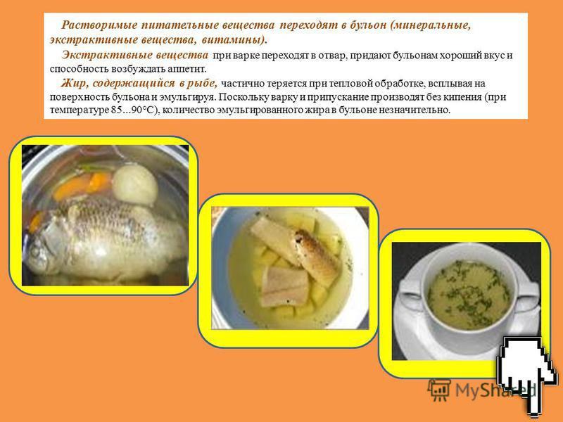 Растворимые питательные вещества переходят в бульон (минеральные, экстрактивные вещества, витамины). Экстрактивные вещества при варке переходят в отвар, придают бульонам хороший вкус и способность возбуждать аппетит. Жир, содержащийся в рыбе, частичн