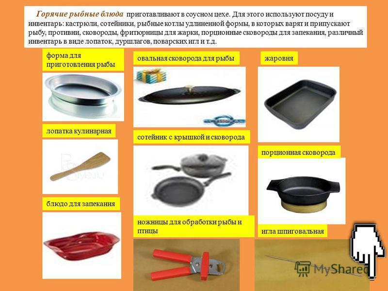 Горячие рыбные блюда приготавливают в соусном цехе. Для этого используют посуду и инвентарь: кастрюли, сотейники, рыбные котлы удлиненной формы, в которых варят и припускают рыбу, противни, сковороды, фритюрницы для жарки, порционные сковороды для за