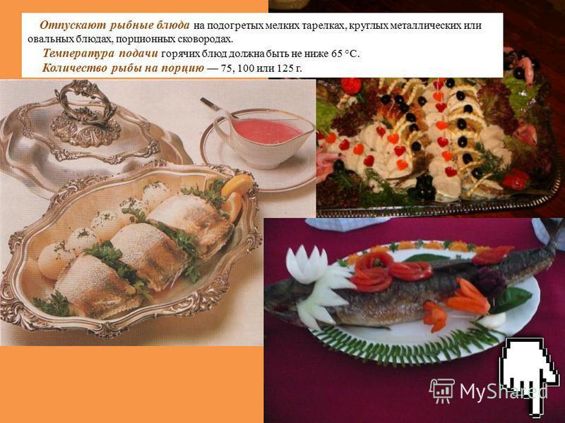 Отпускают рыбные блюда на подогретых мелких тарелках, круглых металлических или овальных блюдах, порционных сковородах. Температура подачи горячих блюд должна быть не ниже 65 °С. Количество рыбы на порцию 75, 100 или 125 г.
