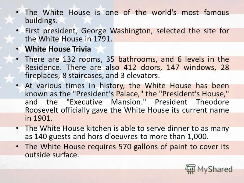 The White House is one of the world's most famous buildings. First president, George Washington, selected the site for the White House in 1791. White House Trivia There are 132 rooms, 35 bathrooms, and 6 levels in the Residence. There are also 412 do