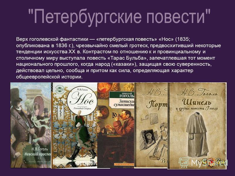 Верх гоголевской фантастики «петербургская повесть» «Нос» (1835; опубликована в 1836 г.), чрезвычайно смелый гротеск, предвосхитивший некоторые тенденции искусства ХХ в. Контрастом по отношению к и провинциальному и столичному миру выступала повесть