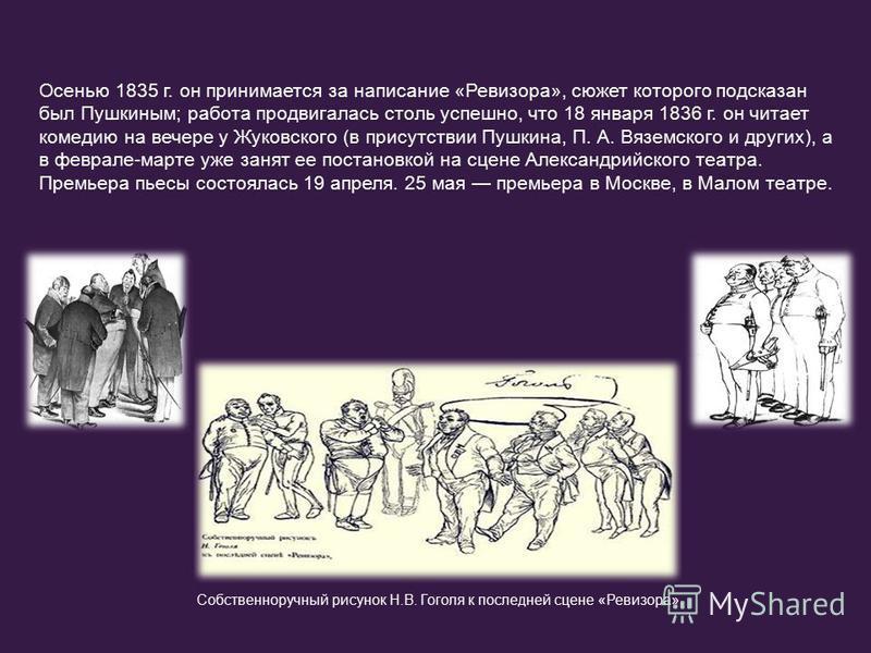 Осенью 1835 г. он принимается за написание «Ревизора», сюжет которого подсказан был Пушкиным; работа продвигалась столь успешно, что 18 января 1836 г. он читает комедию на вечере у Жуковского (в присутствии Пушкина, П. А. Вяземского и других), а в фе