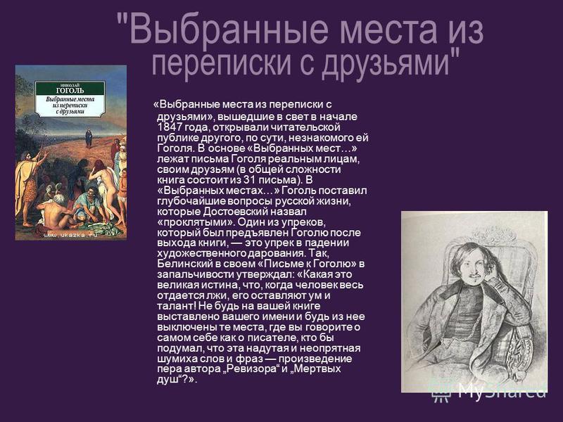 «Выбранные места из переписки с друзьями», вышедшие в свет в начале 1847 года, открывали читательской публике другого, по сути, незнакомого ей Гоголя. В основе «Выбранных мест…» лежат письма Гоголя реальным лицам, своим друзьям (в общей сложности кни