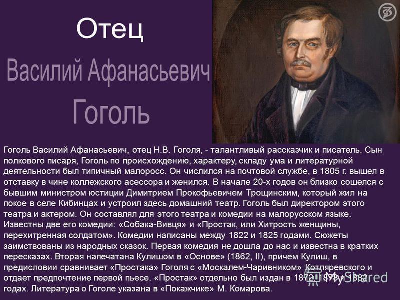 Гоголь Василий Афанасьевич, отец Н.В. Гоголя, - талантливый рассказчик и писатель. Сын полкового писаря, Гоголь по происхождению, характеру, складу ума и литературной деятельности был типичный малоросс. Он числился на почтовой службе, в 1805 г. вышел