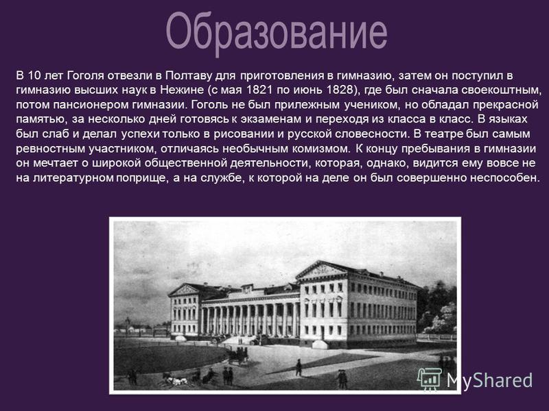 В 10 лет Гоголя отвезли в Полтаву для приготовления в гимназию, затем он поступил в гимназию высших наук в Нежине (с мая 1821 по июнь 1828), где был сначала своекоштным, потом пансионером гимназии. Гоголь не был прилежным учеником, но обладал прекрас