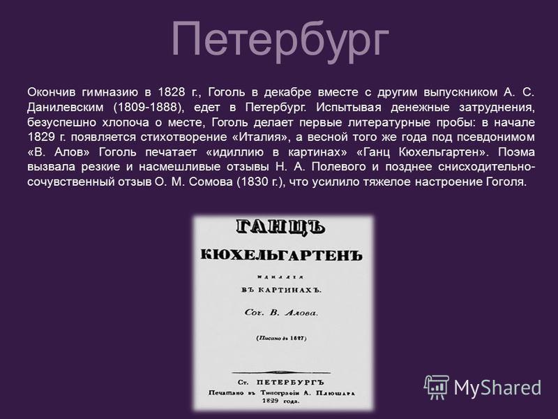 Окончив гимназию в 1828 г., Гоголь в декабре вместе с другим выпускником А. С. Данилевским (1809-1888), едет в Петербург. Испытывая денежные затруднения, безуспешно хлопоча о месте, Гоголь делает первые литературные пробы: в начале 1829 г. появляется