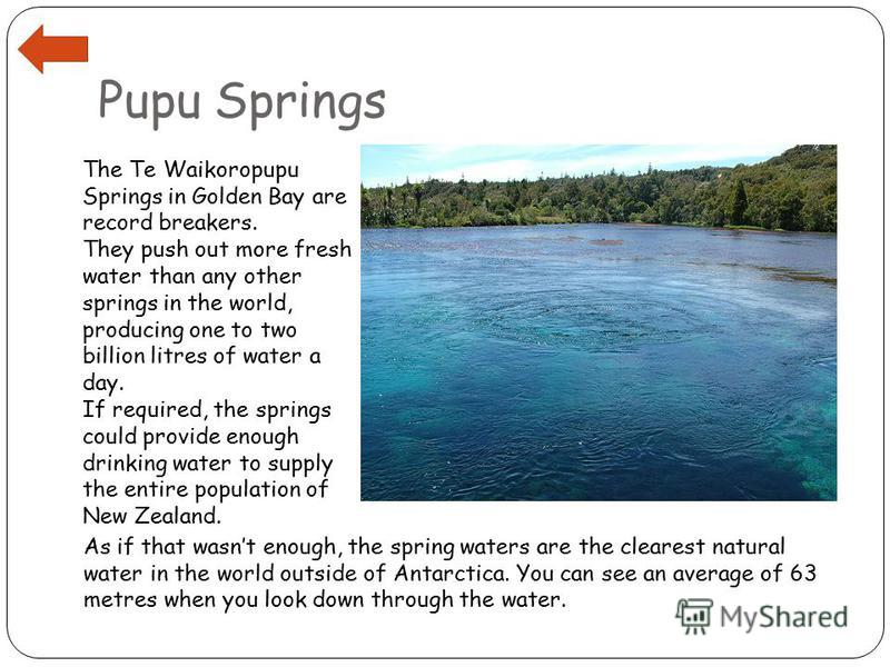 Pupu Springs The Te Waikoropupu Springs in Golden Bay are record breakers. They push out more fresh water than any other springs in the world, producing one to two billion litres of water a day. If required, the springs could provide enough drinking