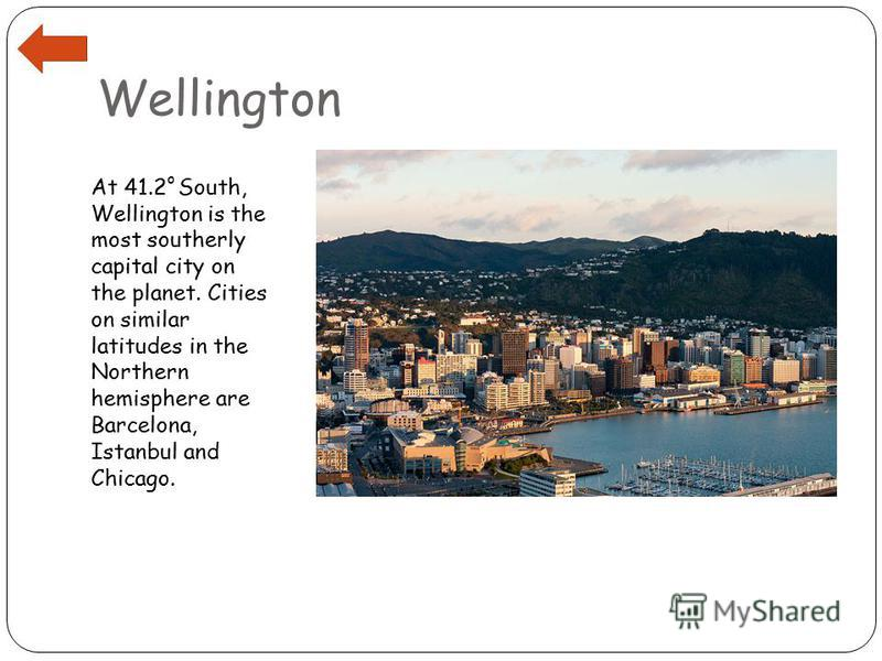 Wellington At 41.2 o South, Wellington is the most southerly capital city on the planet. Cities on similar latitudes in the Northern hemisphere are Barcelona, Istanbul and Chicago.