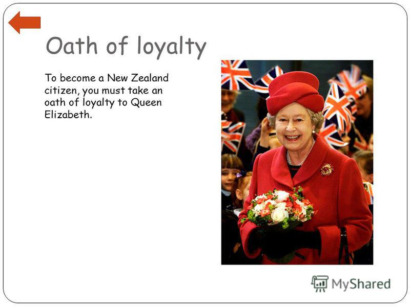 Oath of loyalty To become a New Zealand citizen, you must take an oath of loyalty to Queen Elizabeth.