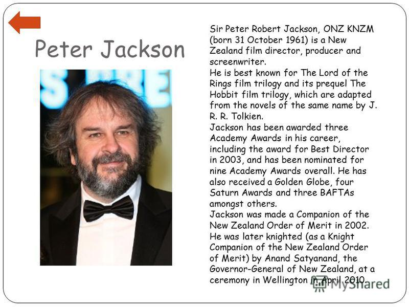 Peter Jackson Sir Peter Robert Jackson, ONZ KNZM (born 31 October 1961) is a New Zealand film director, producer and screenwriter. He is best known for The Lord of the Rings film trilogy and its prequel The Hobbit film trilogy, which are adapted from