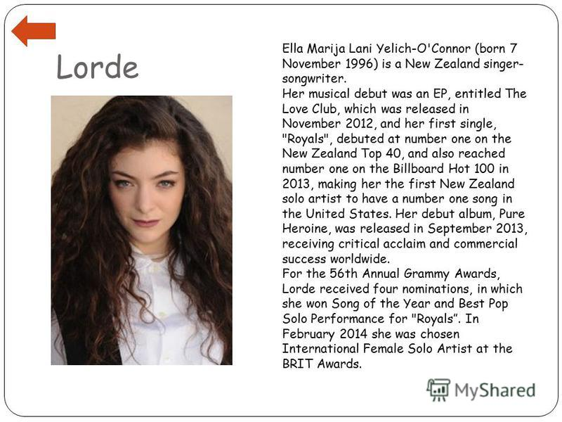 Lorde Ella Marija Lani Yelich-O'Connor (born 7 November 1996) is a New Zealand singer- songwriter. Her musical debut was an EP, entitled The Love Club, which was released in November 2012, and her first single,