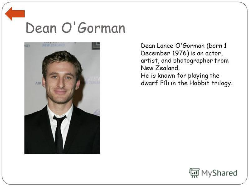 Dean O'Gorman Dean Lance O'Gorman (born 1 December 1976) is an actor, artist, and photographer from New Zealand. He is known for playing the dwarf Fíli in the Hobbit trilogy.