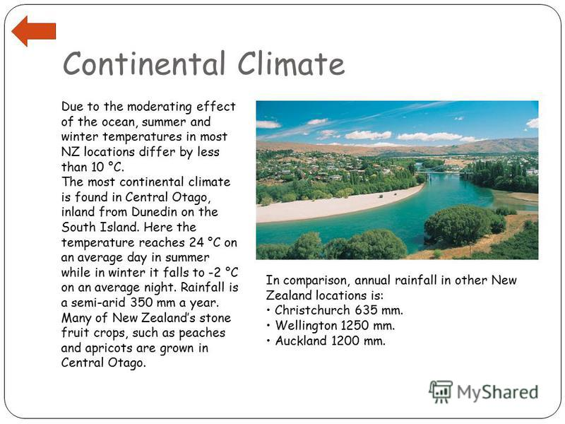 Continental Climate Due to the moderating effect of the ocean, summer and winter temperatures in most NZ locations differ by less than 10 °C. The most continental climate is found in Central Otago, inland from Dunedin on the South Island. Here the te