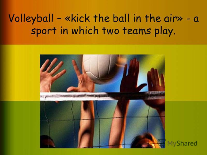 Volleyball – «kick the ball in the air» - a sport in which two teams play.