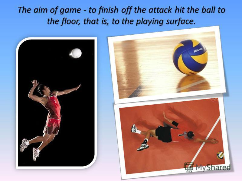 The aim of game - to finish off the attack hit the ball to the floor, that is, to the playing surface.
