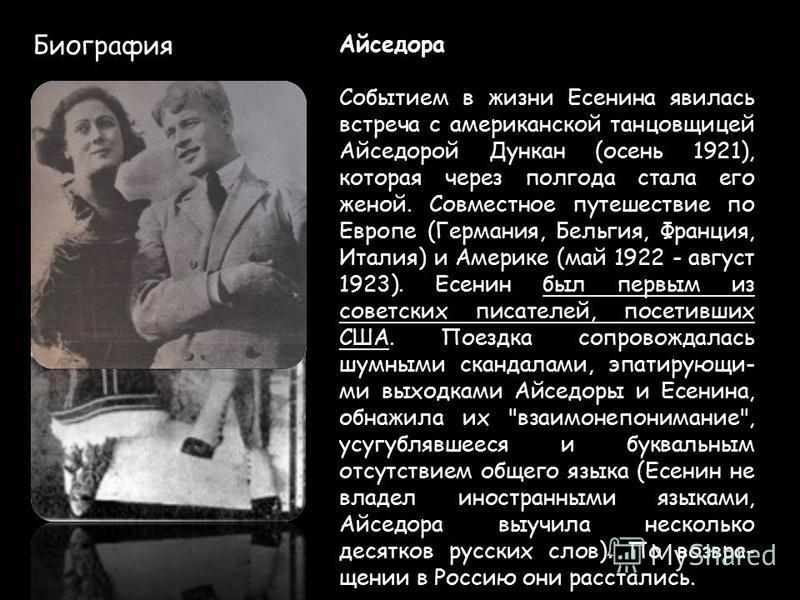 Биография Айседора Событием в жизни Есенина явилась встреча с американской танцовщицей Айседорой Дункан (осень 1921), которая через полгода стала его женой. Совместное путешествие по Европе (Германия, Бельгия, Франция, Италия) и Америке (май 1922 - а