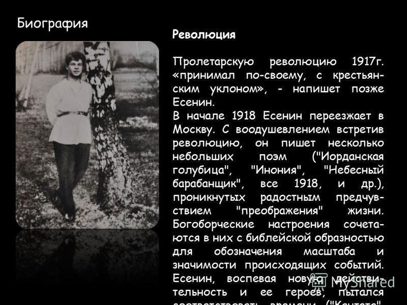 Биография Революция Пролетарскую революцию 1917 г. «принимал по-своему, с крестьянским уклоном», - напишет позже Есенин. В начале 1918 Есенин переезжает в Москву. С воодушевлением встретив революцию, он пишет несколько небольших поэм (
