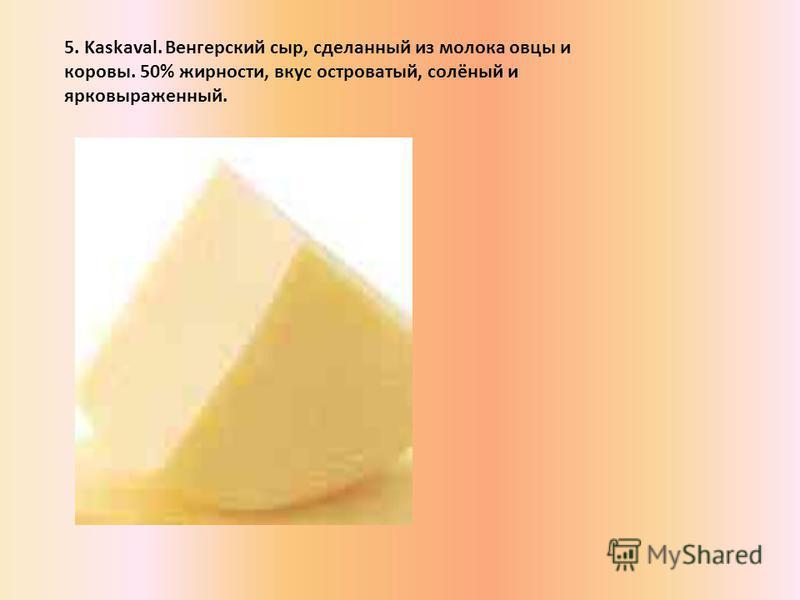 5. Kaskaval. Венгерский сыр, сделанный из молока овцы и коровы. 50% жирности, вкус островатый, солёный и ярко выраженный.