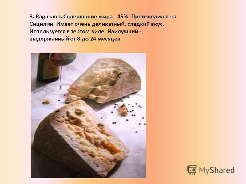 8. Ragusano. Содержание жира - 45%. Производится на Сицилии. Имеет очень деликатный, сладкий вкус. Используется в тертом виде. Наилучший - выдержанный от 8 до 24 месяцев.
