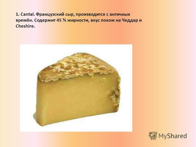 1. Cantal. Французский сыр, производится с античных времён. Содержит 45 % жирности, вкус похож на Чеддар и Cheshire.
