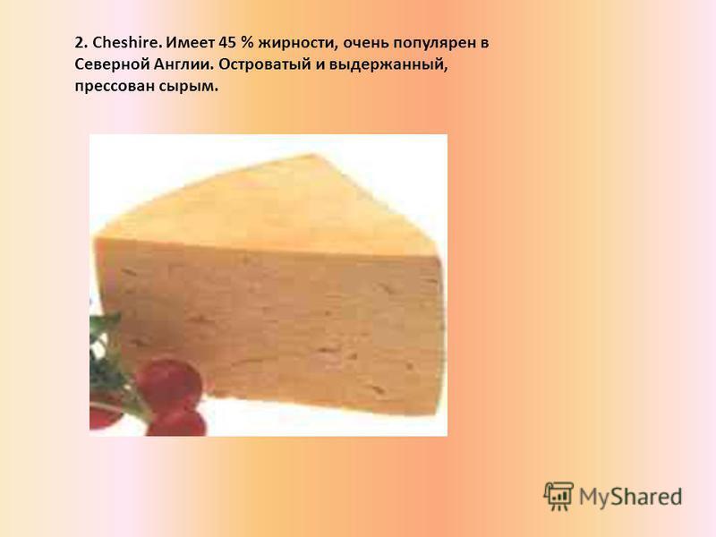 2. Cheshire. Имеет 45 % жирности, очень популярен в Северной Англии. Островатый и выдержанный, прессован сырым.